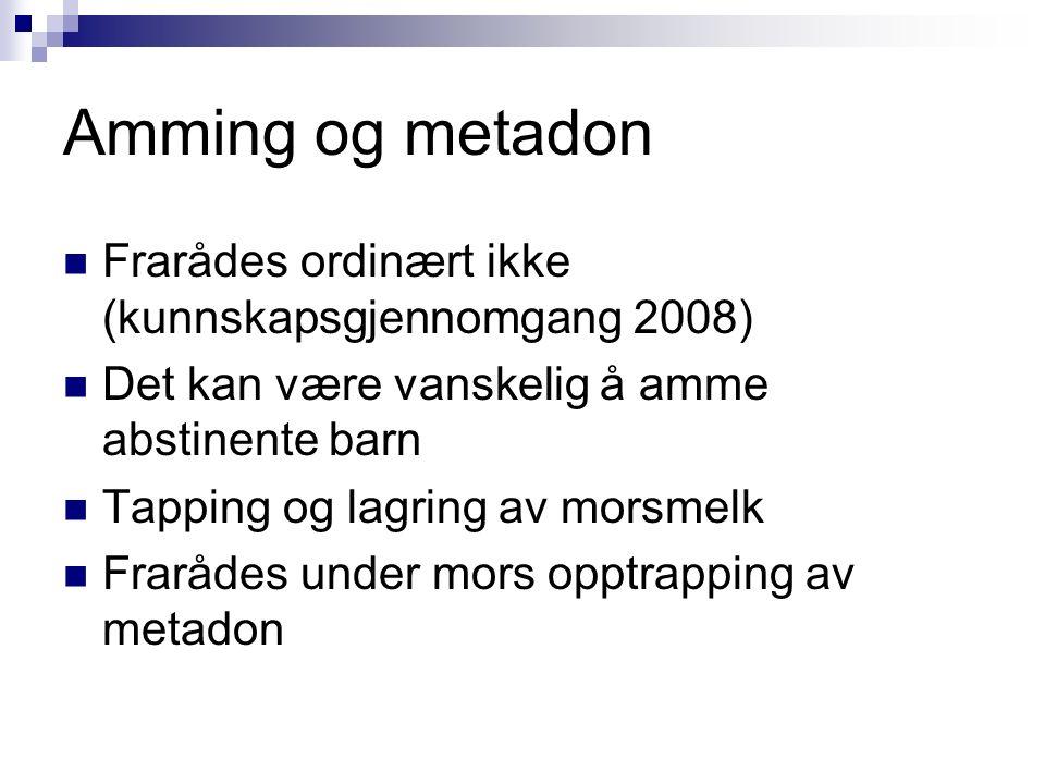 Amming og metadon Frarådes ordinært ikke (kunnskapsgjennomgang 2008) Det kan være vanskelig å amme abstinente barn Tapping og lagring av morsmelk Frarådes under mors opptrapping av metadon