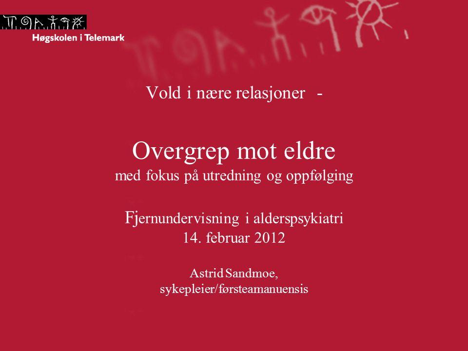 Vold i nære relasjoner - Overgrep mot eldre med fokus på utredning og oppfølging Fj ernundervisning i alderspsykiatri 14. februar 2012 Astrid Sandmoe,