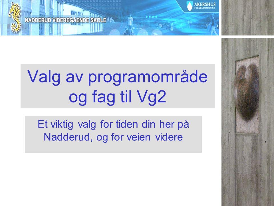 Valg av programområde og fag til Vg2 Et viktig valg for tiden din her på Nadderud, og for veien videre