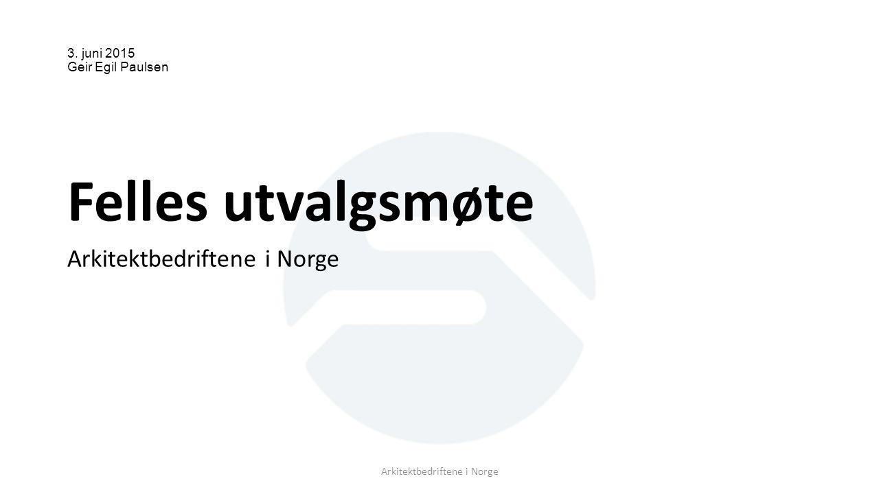 3. juni 2015 Geir Egil Paulsen Felles utvalgsmøte Arkitektbedriftene i Norge