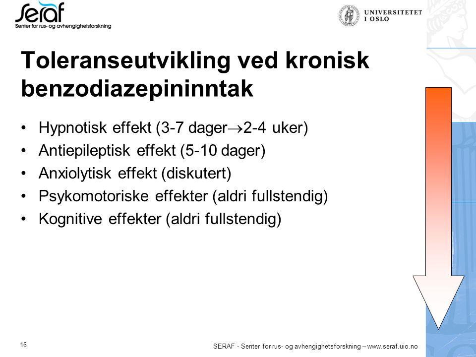 16 SERAF - Senter for rus- og avhengighetsforskning – www.seraf.uio.no Toleranseutvikling ved kronisk benzodiazepininntak Hypnotisk effekt (3-7 dager  2-4 uker) Antiepileptisk effekt (5-10 dager) Anxiolytisk effekt (diskutert) Psykomotoriske effekter (aldri fullstendig) Kognitive effekter (aldri fullstendig)