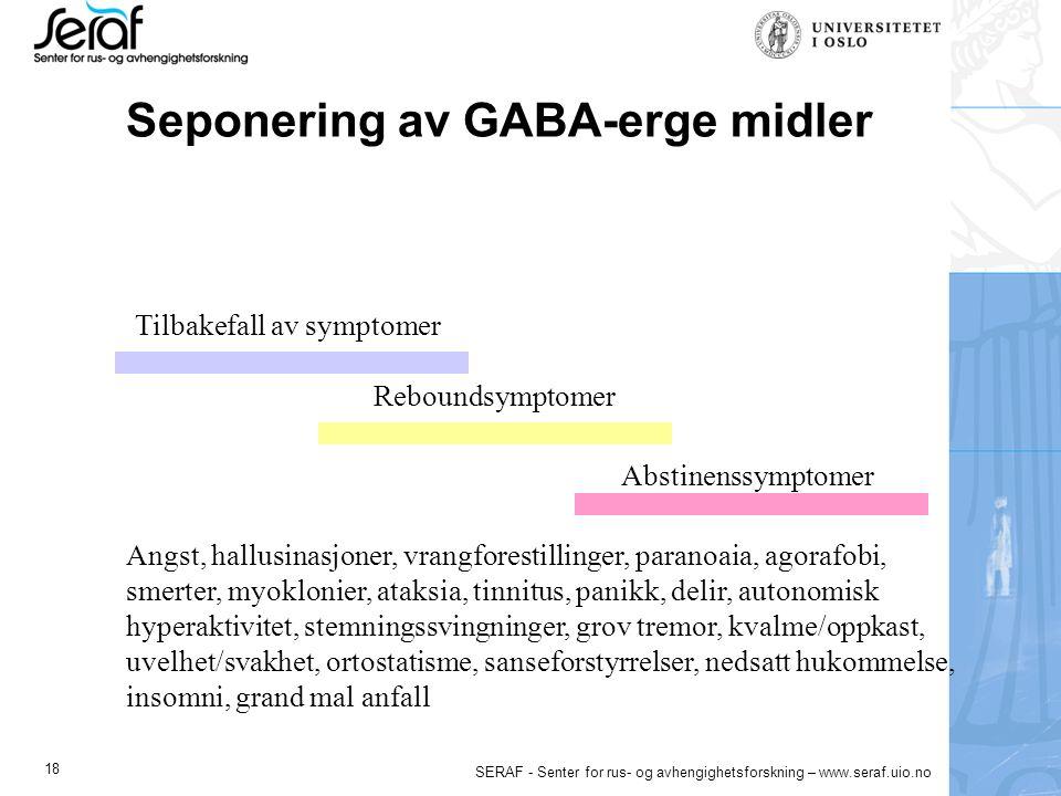 18 SERAF - Senter for rus- og avhengighetsforskning – www.seraf.uio.no Seponering av GABA-erge midler Tilbakefall av symptomer Reboundsymptomer Abstinenssymptomer Angst, hallusinasjoner, vrangforestillinger, paranoaia, agorafobi, smerter, myoklonier, ataksia, tinnitus, panikk, delir, autonomisk hyperaktivitet, stemningssvingninger, grov tremor, kvalme/oppkast, uvelhet/svakhet, ortostatisme, sanseforstyrrelser, nedsatt hukommelse, insomni, grand mal anfall