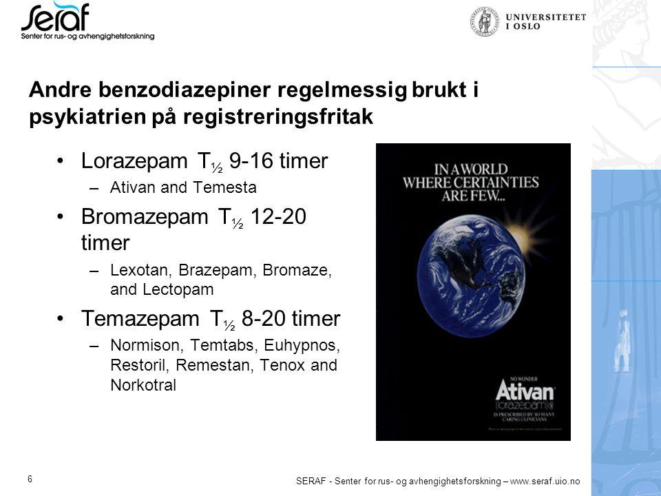 6 SERAF - Senter for rus- og avhengighetsforskning – www.seraf.uio.no Andre benzodiazepiner regelmessig brukt i psykiatrien på registreringsfritak Lorazepam T ½ 9-16 timer –Ativan and Temesta Bromazepam T ½ 12-20 timer –Lexotan, Brazepam, Bromaze, and Lectopam Temazepam T ½ 8-20 timer –Normison, Temtabs, Euhypnos, Restoril, Remestan, Tenox and Norkotral