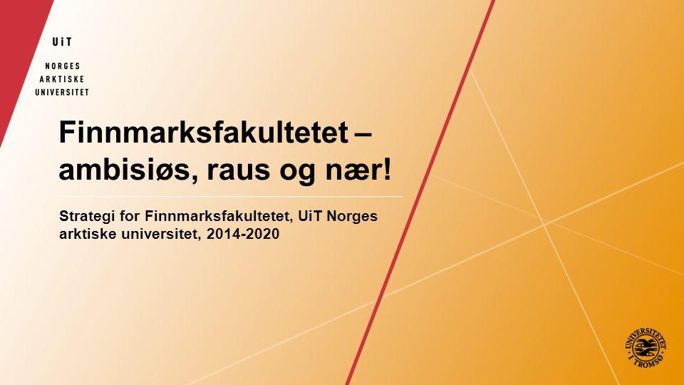 Finnmarksfakultetet – ambisiøs, raus og nær! Strategi for Finnmarksfakultetet, UiT Norges arktiske universitet, 2014-2020