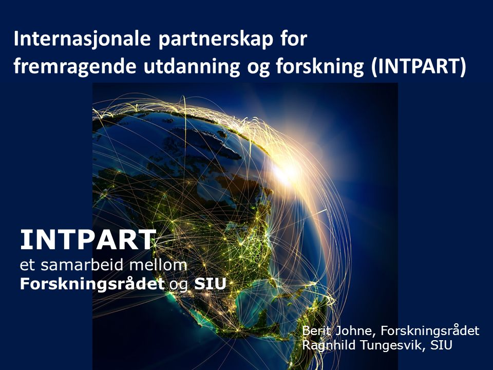 INTPART et samarbeid mellom Forskningsrådet og SIU Internasjonale partnerskap for fremragende utdanning og forskning (INTPART) Berit Johne, Forskningsrådet Ragnhild Tungesvik, SIU