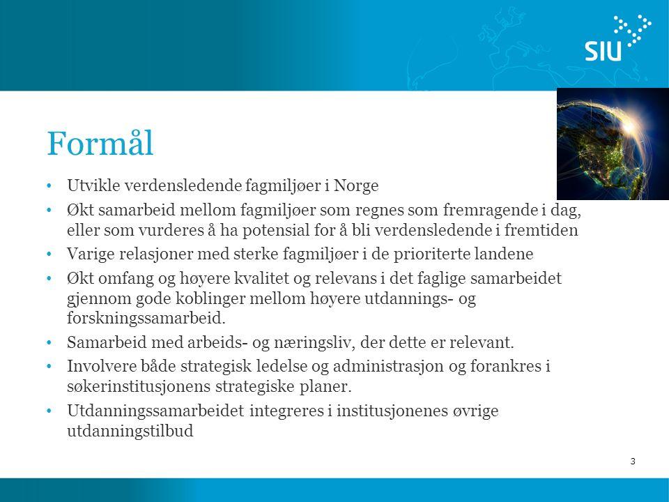 3 Formål Utvikle verdensledende fagmiljøer i Norge Økt samarbeid mellom fagmiljøer som regnes som fremragende i dag, eller som vurderes å ha potensial for å bli verdensledende i fremtiden Varige relasjoner med sterke fagmiljøer i de prioriterte landene Økt omfang og høyere kvalitet og relevans i det faglige samarbeidet gjennom gode koblinger mellom høyere utdannings- og forskningssamarbeid.