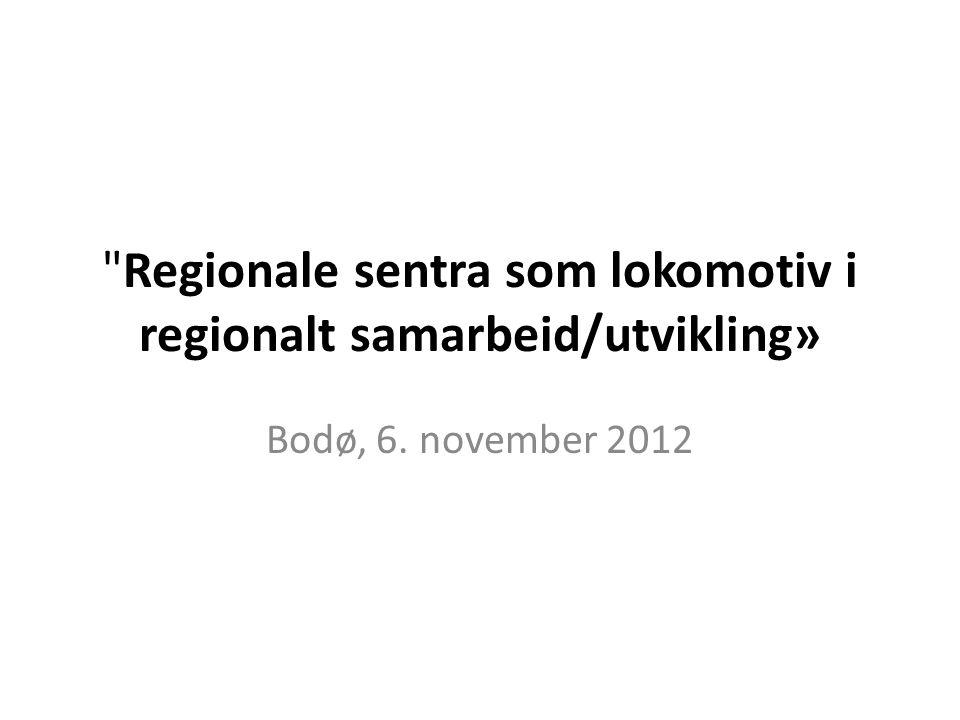 Regionale sentra som lokomotiv i regionalt samarbeid/utvikling» Bodø, 6. november 2012