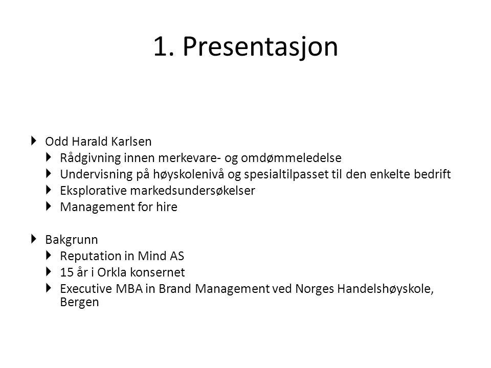 1. Presentasjon  Odd Harald Karlsen  Rådgivning innen merkevare- og omdømmeledelse  Undervisning på høyskolenivå og spesialtilpasset til den enkelt