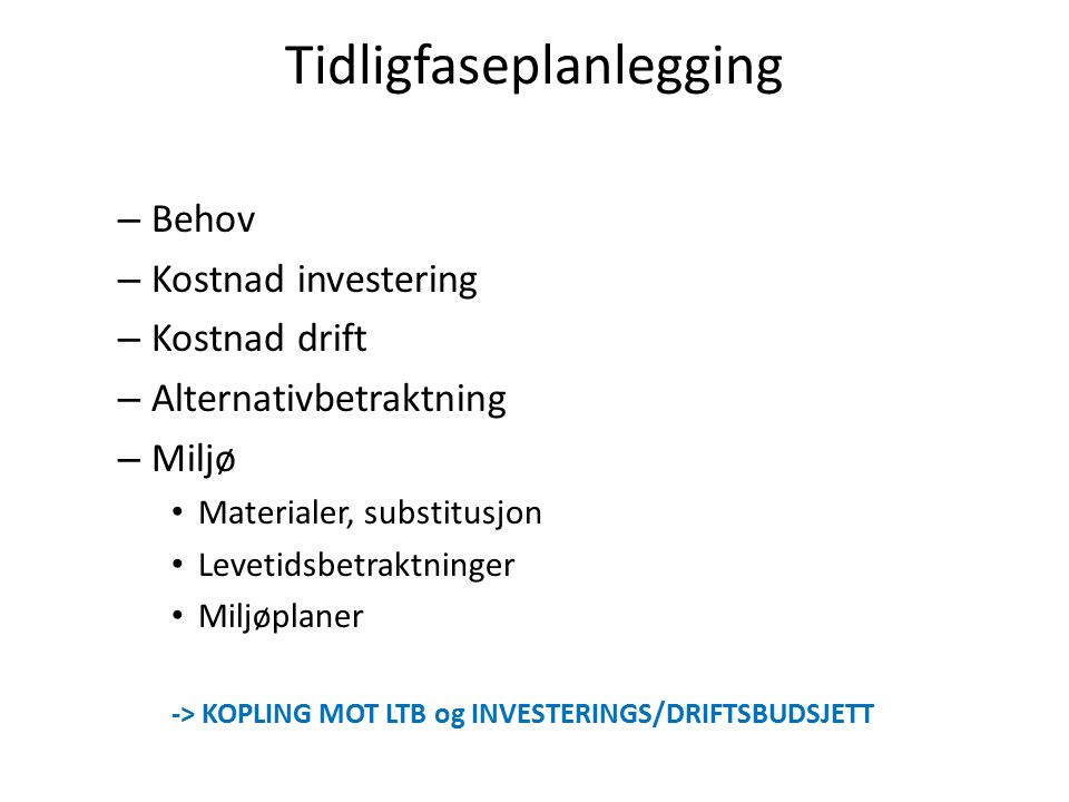 Tidligfaseplanlegging – Behov – Kostnad investering – Kostnad drift – Alternativbetraktning – Miljø Materialer, substitusjon Levetidsbetraktninger Miljøplaner -> KOPLING MOT LTB og INVESTERINGS/DRIFTSBUDSJETT