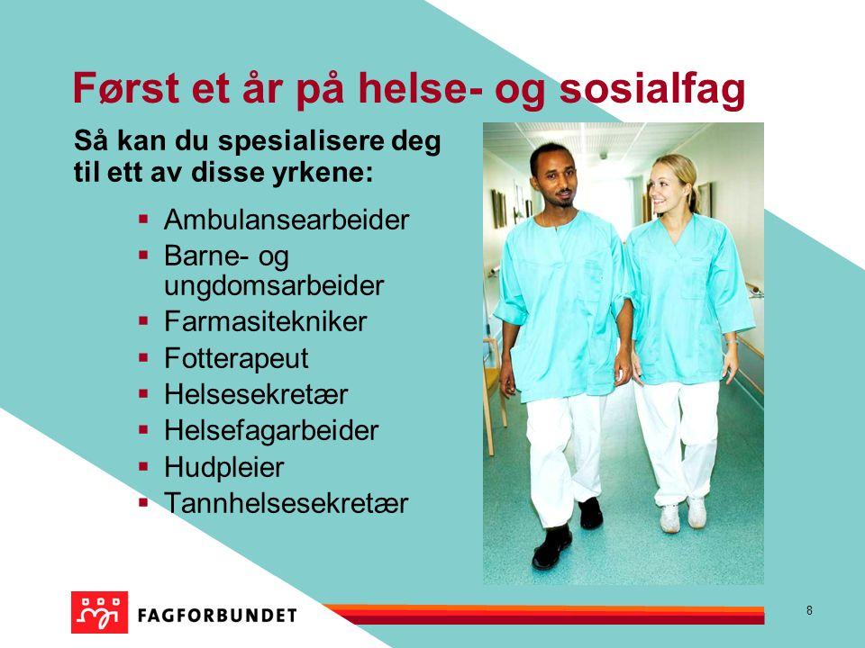 8 Først et år på helse- og sosialfag Så kan du spesialisere deg til ett av disse yrkene:  Ambulansearbeider  Barne- og ungdomsarbeider  Farmasitekniker  Fotterapeut  Helsesekretær  Helsefagarbeider  Hudpleier  Tannhelsesekretær