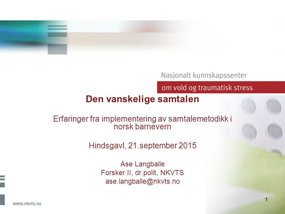 1 Den vanskelige samtalen Erfaringer fra implementering av samtalemetodikk i norsk barnevern Hindsgavl, 21.september 2015 Åse Langballe Forsker II, dr