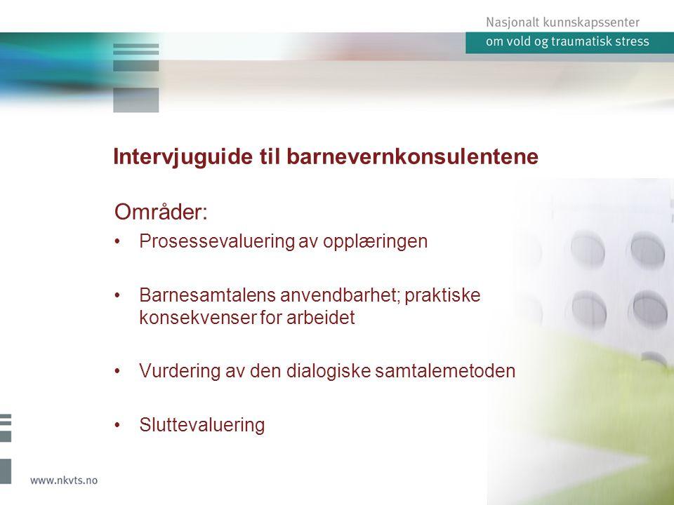 Intervjuguide til barnevernkonsulentene Områder: Prosessevaluering av opplæringen Barnesamtalens anvendbarhet; praktiske konsekvenser for arbeidet Vurdering av den dialogiske samtalemetoden Sluttevaluering