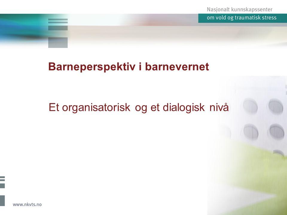 Barneperspektiv i barnevernet Et organisatorisk og et dialogisk nivå