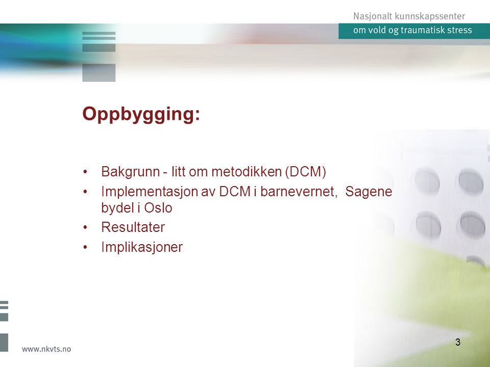 Oppbygging: Bakgrunn - litt om metodikken (DCM) Implementasjon av DCM i barnevernet, Sagene bydel i Oslo Resultater Implikasjoner 3