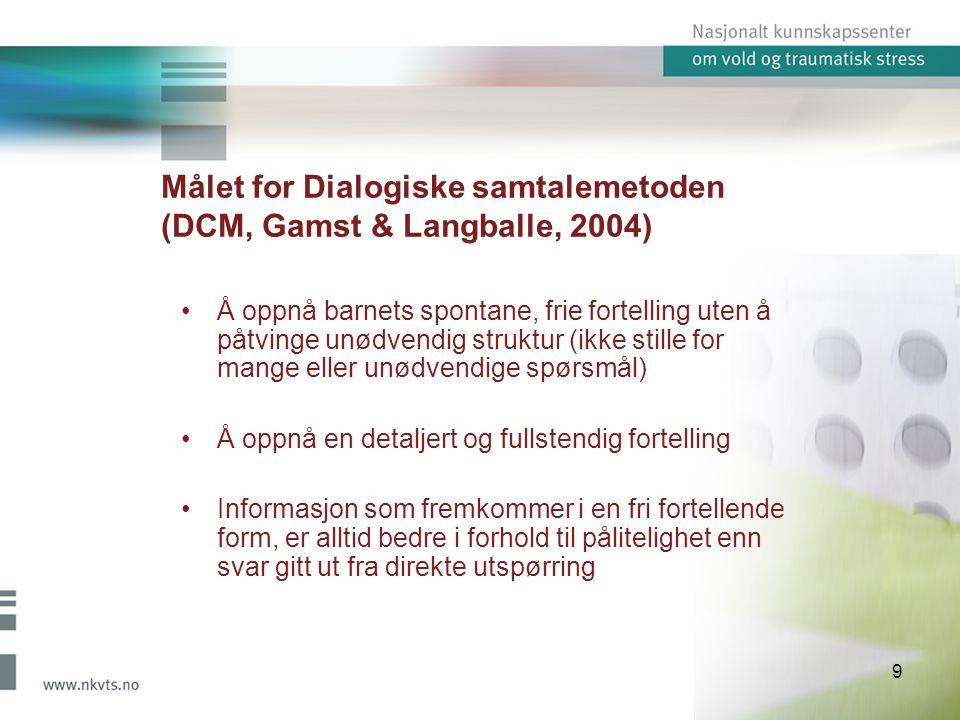 9 Målet for Dialogiske samtalemetoden (DCM, Gamst & Langballe, 2004) Å oppnå barnets spontane, frie fortelling uten å påtvinge unødvendig struktur (ikke stille for mange eller unødvendige spørsmål) Å oppnå en detaljert og fullstendig fortelling Informasjon som fremkommer i en fri fortellende form, er alltid bedre i forhold til pålitelighet enn svar gitt ut fra direkte utspørring