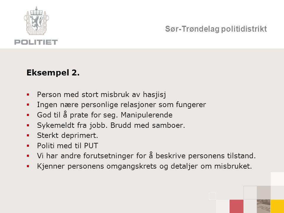 Sør-Trøndelag politidistrikt Eksempel 2.  Person med stort misbruk av hasjisj  Ingen nære personlige relasjoner som fungerer  God til å prate for s