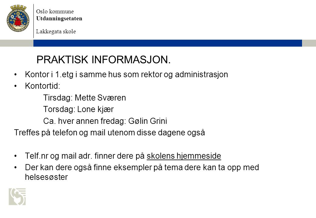 Oslo kommune Utdanningsetaten Lakkegata skole PRAKTISK INFORMASJON. Kontor i 1.etg i samme hus som rektor og administrasjon Kontortid: Tirsdag: Mette