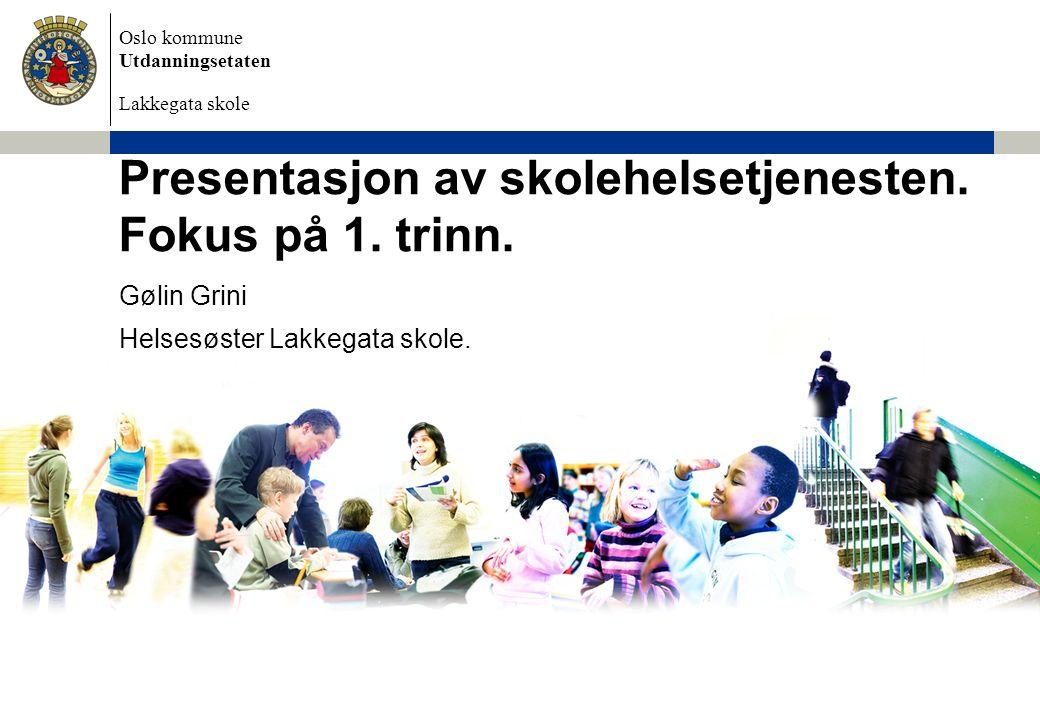 Oslo kommune Utdanningsetaten Lakkegata skole Presentasjon av skolehelsetjenesten. Fokus på 1. trinn. Gølin Grini Helsesøster Lakkegata skole.