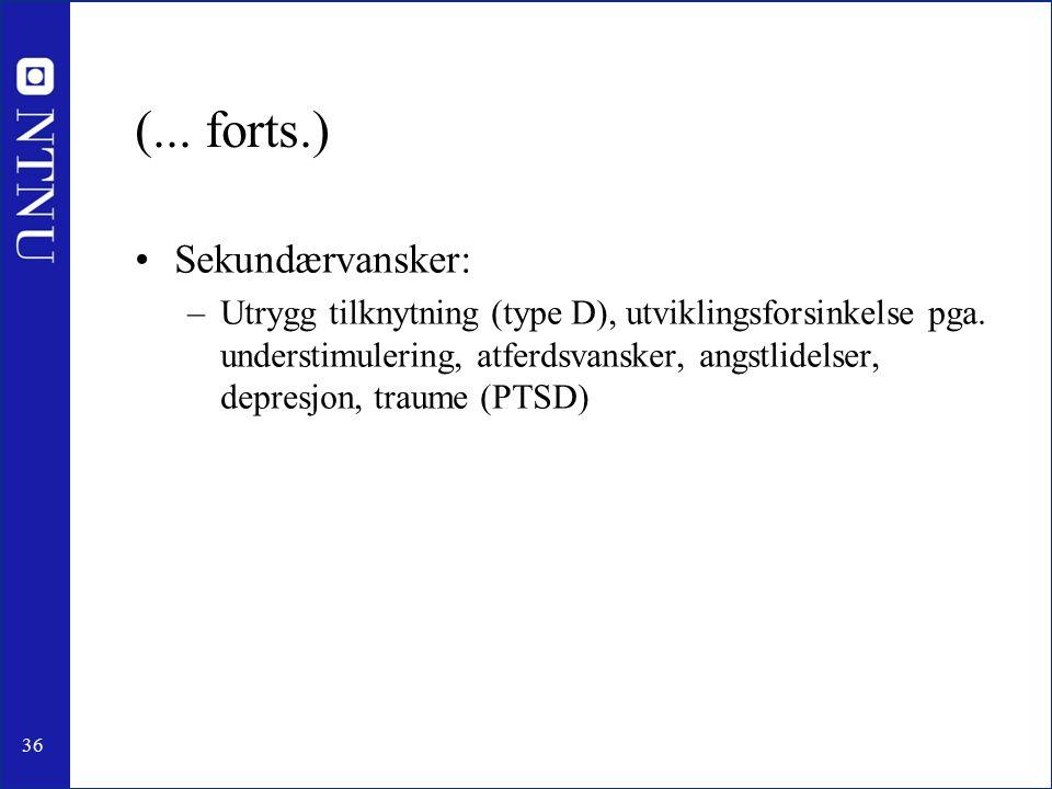 36 (... forts.) Sekundærvansker: –Utrygg tilknytning (type D), utviklingsforsinkelse pga.