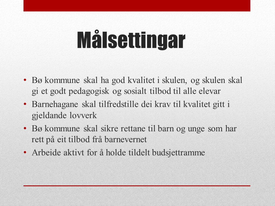 Målsettingar Bø kommune skal ha god kvalitet i skulen, og skulen skal gi et godt pedagogisk og sosialt tilbod til alle elevar Barnehagane skal tilfred