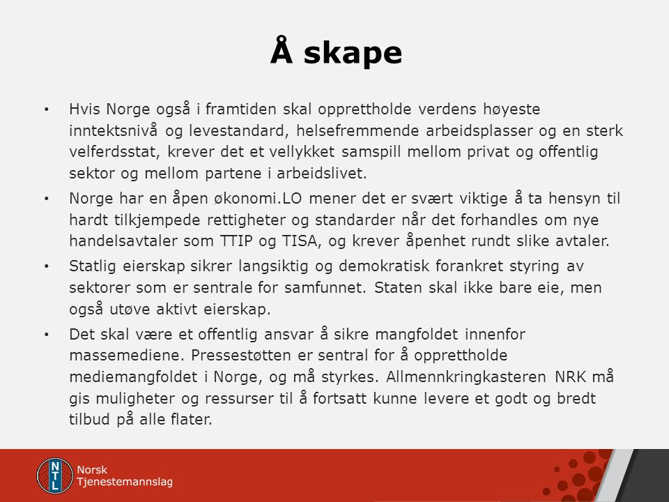 Å skape Hvis Norge også i framtiden skal opprettholde verdens høyeste inntektsnivå og levestandard, helsefremmende arbeidsplasser og en sterk velferdsstat, krever det et vellykket samspill mellom privat og offentlig sektor og mellom partene i arbeidslivet.