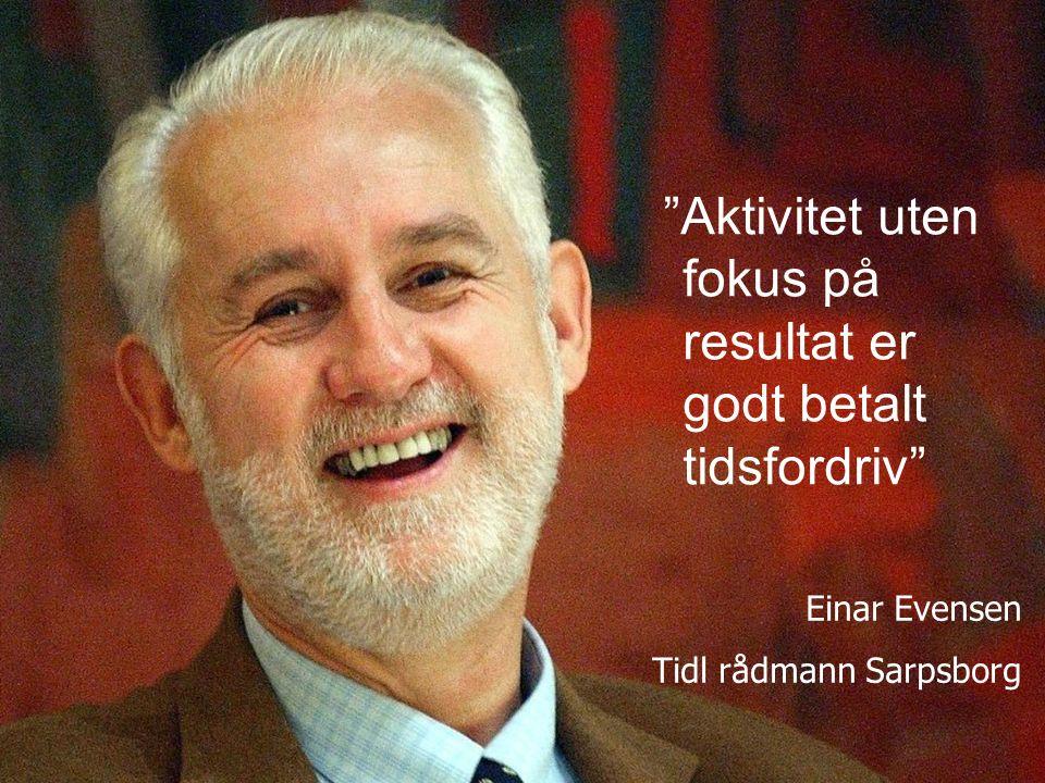 Resultatfokus… Aktivitet uten fokus på resultat er godt betalt tidsfordriv Einar Evensen Tidl rådmann Sarpsborg