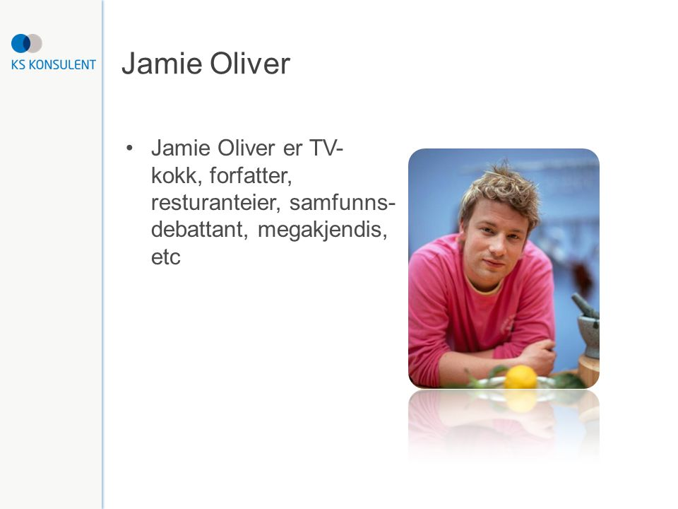 Jamie Oliver Jamie Oliver er TV- kokk, forfatter, resturanteier, samfunns- debattant, megakjendis, etc