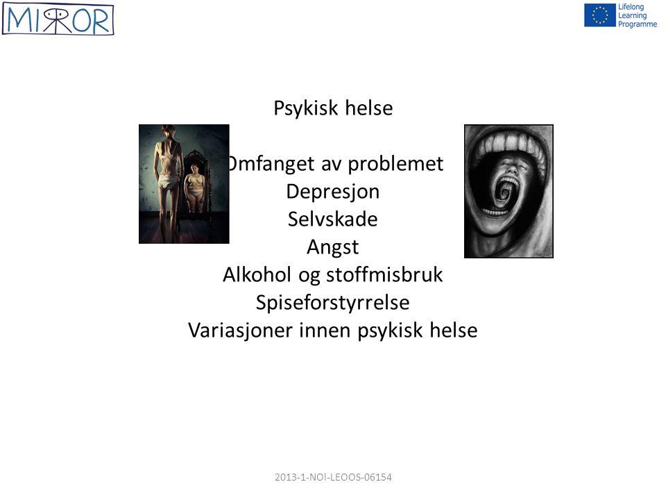 Psykisk helse Omfanget av problemet Depresjon Selvskade Angst Alkohol og stoffmisbruk Spiseforstyrrelse Variasjoner innen psykisk helse 2013-1-NOl-LEOOS-06154
