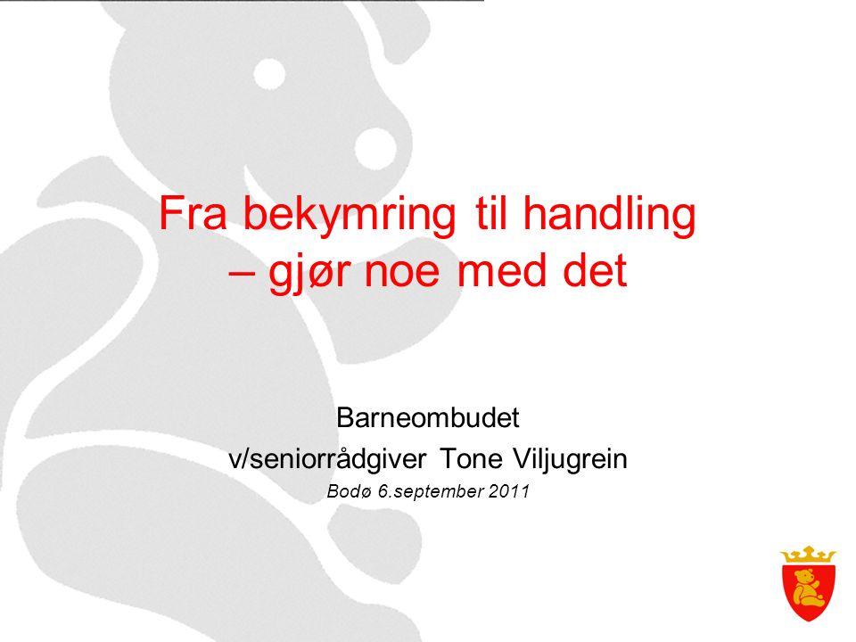 Fra bekymring til handling – gjør noe med det Barneombudet v/seniorrådgiver Tone Viljugrein Bodø 6.september 2011
