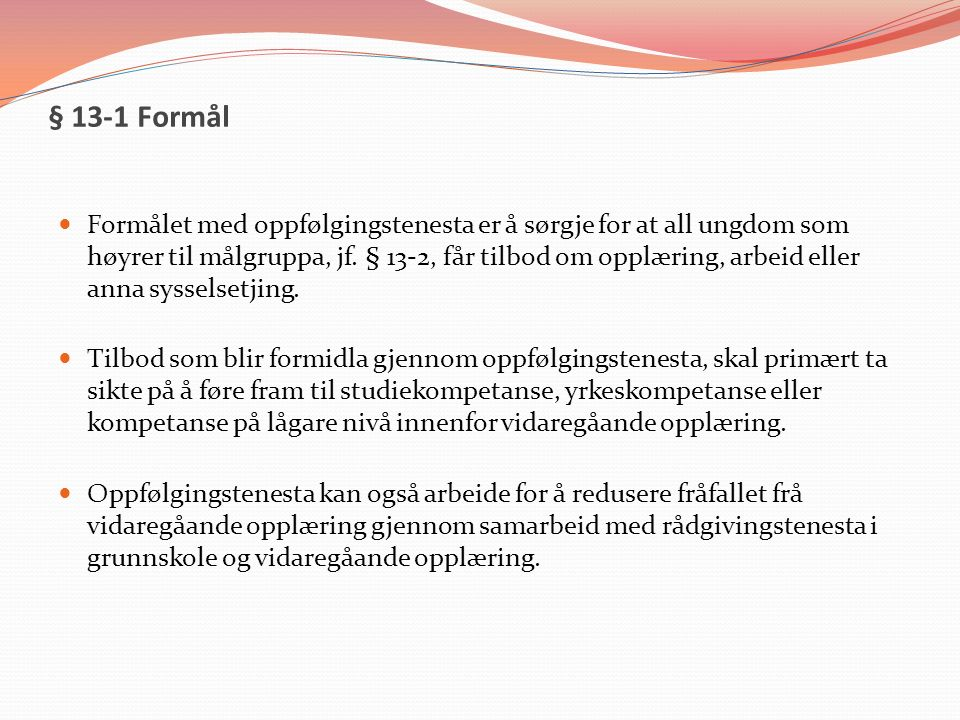 § 13-1 Formål Formålet med oppfølgingstenesta er å sørgje for at all ungdom som høyrer til målgruppa, jf. § 13-2, får tilbod om opplæring, arbeid elle