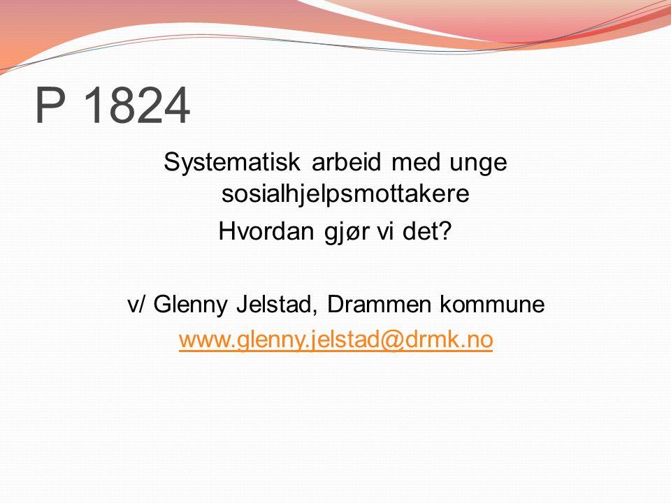 P 1824 Systematisk arbeid med unge sosialhjelpsmottakere Hvordan gjør vi det? v/ Glenny Jelstad, Drammen kommune www.glenny.jelstad@drmk.no