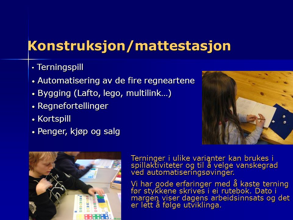 Konstruksjon/mattestasjon Terningspill Terningspill Automatisering av de fire regneartene Automatisering av de fire regneartene Bygging (Lafto, lego,