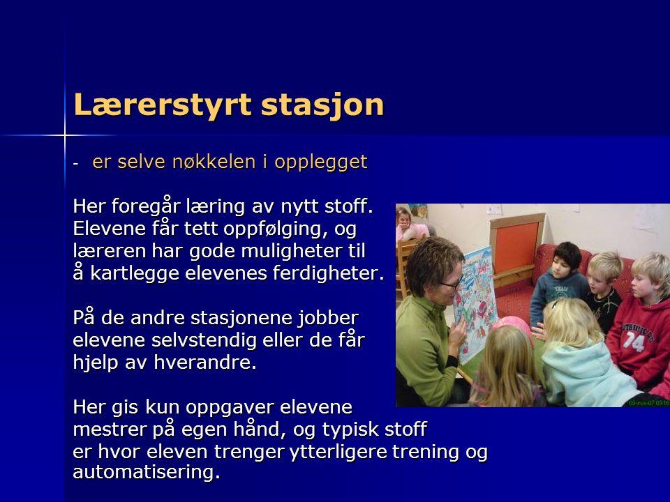 Lærerstyrt stasjon - er selve nøkkelen i opplegget Her foregår læring av nytt stoff. Elevene får tett oppfølging, og læreren har gode muligheter til å