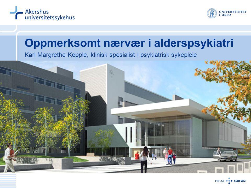 Oppmerksomt nærvær i alderspsykiatri Kari Margrethe Kepple, klinisk spesialist i psykiatrisk sykepleie