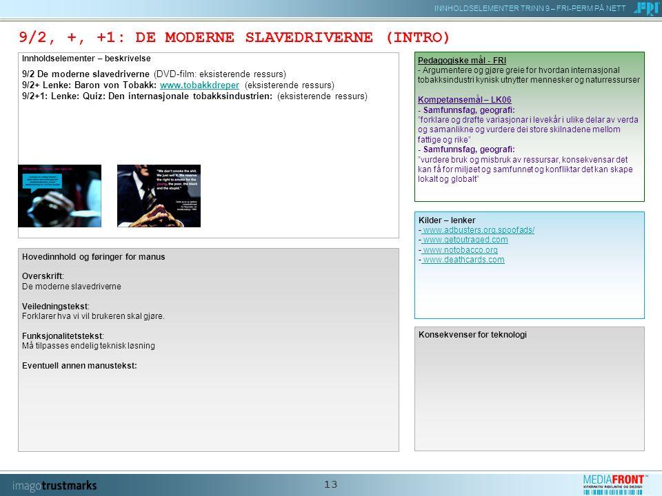 INNHOLDSELEMENTER TRINN 9 – FRI-PERM PÅ NETT 13 9/2, +, +1: DE MODERNE SLAVEDRIVERNE (INTRO) Innholdselementer – beskrivelse 9/2 De moderne slavedriverne (DVD-film: eksisterende ressurs) 9/2+ Lenke: Baron von Tobakk: www.tobakkdreper (eksisterende ressurs) 9/2+1: Lenke: Quiz: Den internasjonale tobakksindustrien: (eksisterende ressurs)www.tobakkdreper Konsekvenser for teknologi Pedagogiske mål - FRI - Argumentere og gjøre greie for hvordan internasjonal tobakksindustri kynisk utnytter mennesker og naturressurser Kompetansemål – LK06 - Samfunnsfag, geografi: forklare og drøfte variasjonar i levekår i ulike delar av verda og samanlikne og vurdere dei store skilnadene mellom fattige og rike - Samfunnsfag, geografi: vurdere bruk og misbruk av ressursar, konsekvensar det kan få for miljøet og samfunnet og konfliktar det kan skape lokalt og globalt Kilder – lenker - www.adbusters.org.spoofads/ www.adbusters.org.spoofads/ - www.getoutraged.com www.getoutraged.com - www.notobacco.org www.notobacco.org - www.deathcards.com www.deathcards.com Hovedinnhold og føringer for manus Overskrift: De moderne slavedriverne Veiledningstekst: Forklarer hva vi vil brukeren skal gjøre.
