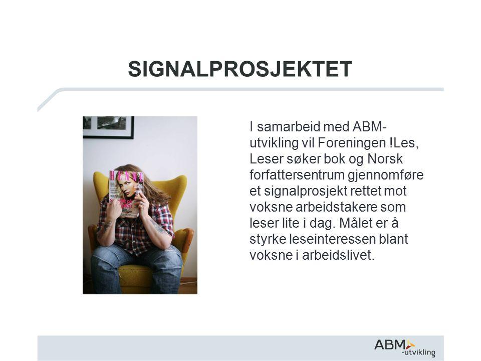 SIGNALPROSJEKTET I samarbeid med ABM- utvikling vil Foreningen !Les, Leser søker bok og Norsk forfattersentrum gjennomføre et signalprosjekt rettet mot voksne arbeidstakere som leser lite i dag.