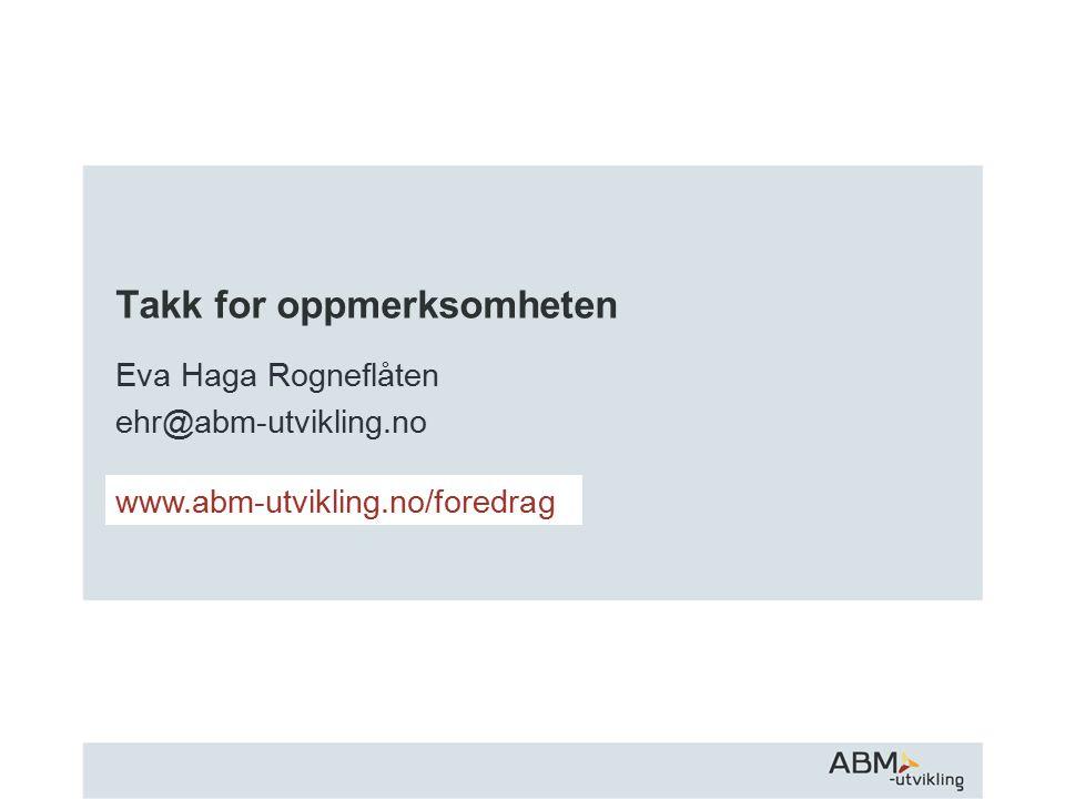 Takk for oppmerksomheten Eva Haga Rogneflåten ehr@abm-utvikling.no www.abm-utvikling.no/foredrag