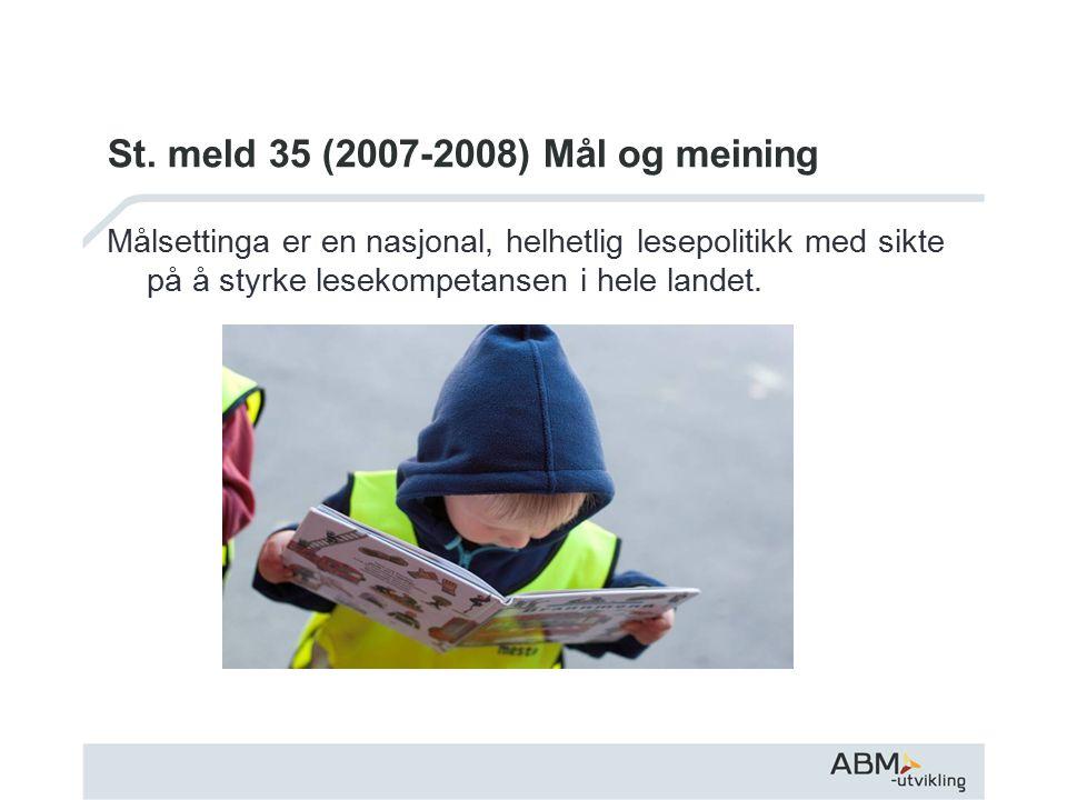 St. meld 35 (2007-2008) Mål og meining Målsettinga er en nasjonal, helhetlig lesepolitikk med sikte på å styrke lesekompetansen i hele landet.