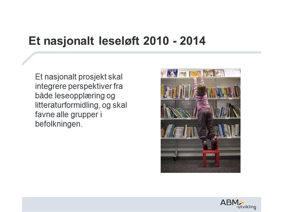Et nasjonalt leseløft 2010 - 2014 Et nasjonalt prosjekt skal integrere perspektiver fra både leseopplæring og litteraturformidling, og skal favne alle grupper i befolkningen.