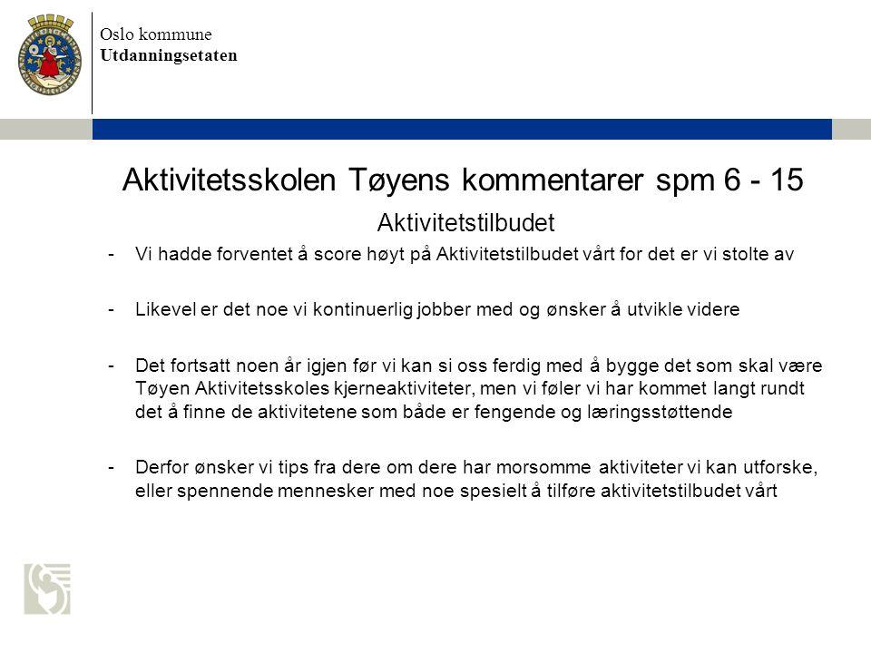 Oslo kommune Utdanningsetaten Aktivitetsskolen Tøyens kommentarer spm 6 - 15 Aktivitetstilbudet -Vi hadde forventet å score høyt på Aktivitetstilbudet vårt for det er vi stolte av -Likevel er det noe vi kontinuerlig jobber med og ønsker å utvikle videre -Det fortsatt noen år igjen før vi kan si oss ferdig med å bygge det som skal være Tøyen Aktivitetsskoles kjerneaktiviteter, men vi føler vi har kommet langt rundt det å finne de aktivitetene som både er fengende og læringsstøttende -Derfor ønsker vi tips fra dere om dere har morsomme aktiviteter vi kan utforske, eller spennende mennesker med noe spesielt å tilføre aktivitetstilbudet vårt