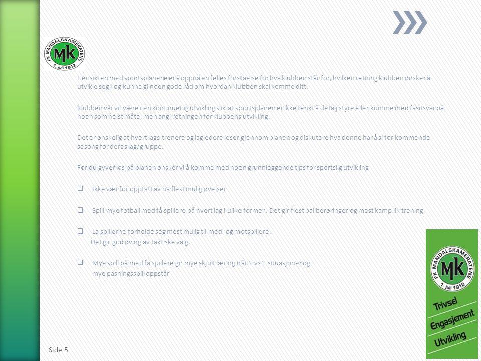 NFF s handlingsplan sier at hovedmålet med barnefotball er: Gi så mange barn som mulig et fotballtilbud og en fotballopplevelse preget av trygghet, mestring og trivsel gjennom både trening og kamp, samt deltagelse i sosiale og trygge lag- og klubbmiljø Dette innebærer at vi legger til rette og utøver all aktivitet til barnefotballens tre grunnverdier: Likhetsprinsippet Jevnbyrdighetsprinsippet Breddeformelen (Trygghet + Mestring =Trivsel) Mål for barnefotballen: Barnefotballen skal organiseres og tilrettelegge for fotballglede.