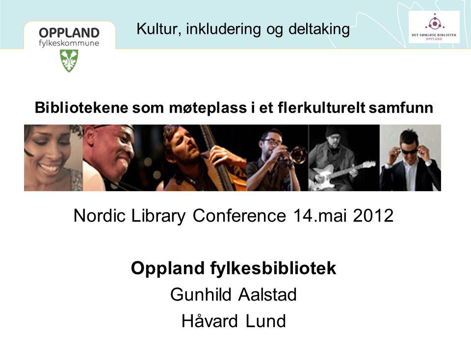 Kultur, inkludering og deltaking Bibliotekene som møteplass i et flerkulturelt samfunn Nordic Library Conference 14.mai 2012 Oppland fylkesbibliotek Gunhild Aalstad Håvard Lund