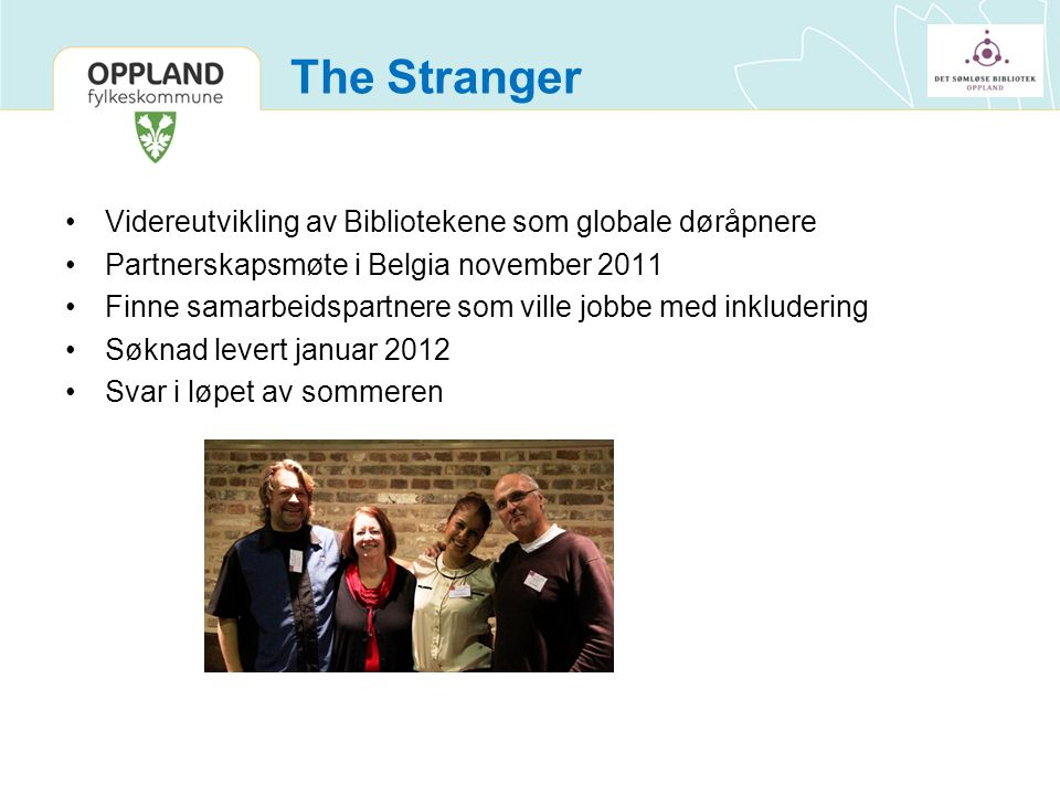 The Stranger Videreutvikling av Bibliotekene som globale døråpnere Partnerskapsmøte i Belgia november 2011 Finne samarbeidspartnere som ville jobbe med inkludering Søknad levert januar 2012 Svar i løpet av sommeren