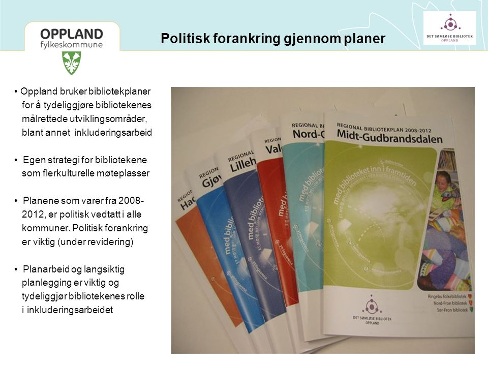 Politisk forankring gjennom planer Oppland bruker bibliotekplaner for å tydeliggjøre bibliotekenes målrettede utviklingsområder, blant annet inkluderingsarbeid Egen strategi for bibliotekene som flerkulturelle møteplasser Planene som varer fra 2008- 2012, er politisk vedtatt i alle kommuner.