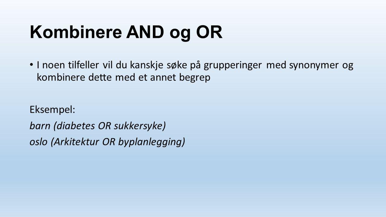 Kombinere AND og OR I noen tilfeller vil du kanskje søke på grupperinger med synonymer og kombinere dette med et annet begrep Eksempel: barn (diabetes OR sukkersyke) oslo (Arkitektur OR byplanlegging)