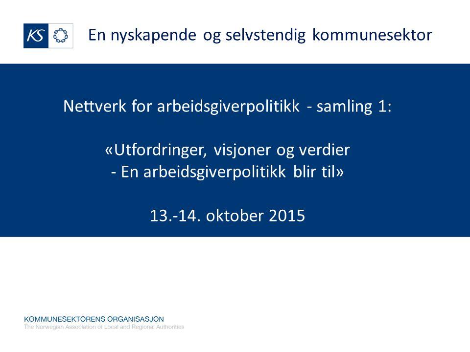 Nettverk for arbeidsgiverpolitikk - samling 1: «Utfordringer, visjoner og verdier - En arbeidsgiverpolitikk blir til» 13.-14. oktober 2015 En nyskapen