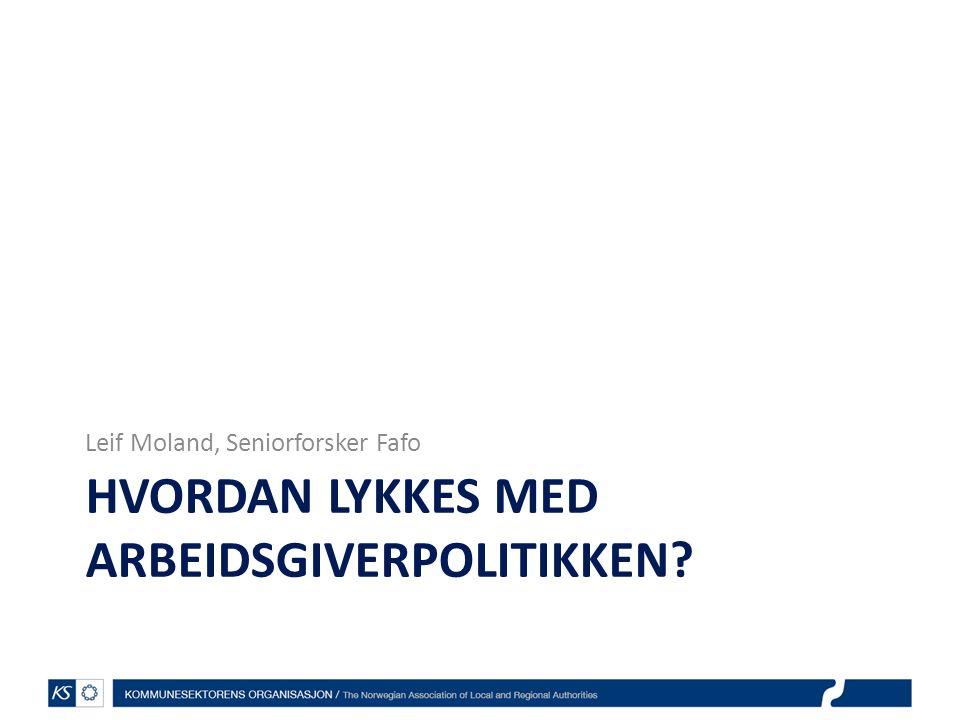 HVORDAN LYKKES MED ARBEIDSGIVERPOLITIKKEN? Leif Moland, Seniorforsker Fafo