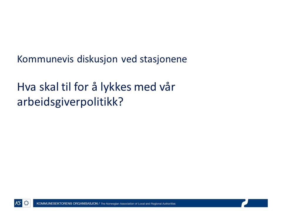 Kommunevis diskusjon ved stasjonene Hva skal til for å lykkes med vår arbeidsgiverpolitikk