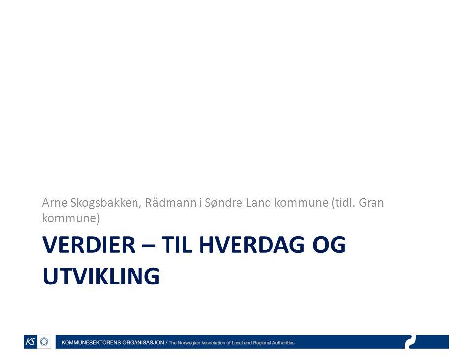 VERDIER – TIL HVERDAG OG UTVIKLING Arne Skogsbakken, Rådmann i Søndre Land kommune (tidl. Gran kommune)