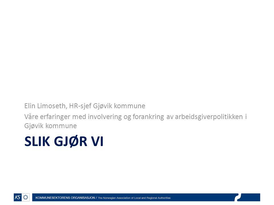 SLIK GJØR VI Elin Limoseth, HR-sjef Gjøvik kommune Våre erfaringer med involvering og forankring av arbeidsgiverpolitikken i Gjøvik kommune